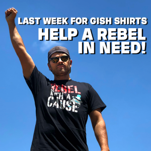 Last Week for GISH Shirts: Help a Rebel in Need!